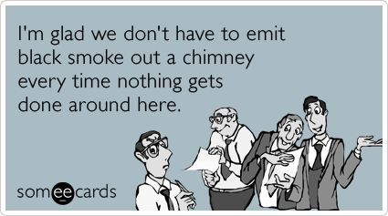 I'm glad we don't have to emit black smoke out a chimney every time nothing gets done around here.