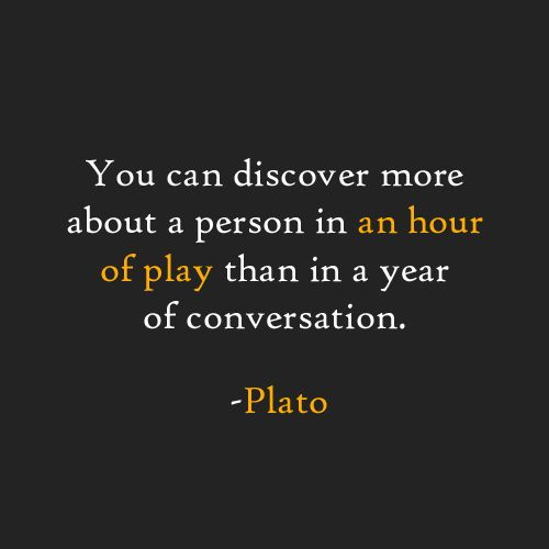 You can discover more about a person in an hour of play than in a year of conversation. -Plato
