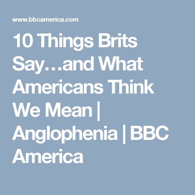 10 Things Brits Say…and What Americans Think We Mean   Anglophenia   BBC America