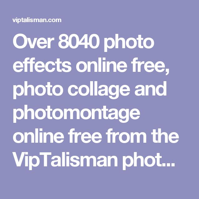 Over 8040 photo effects online free, photo collage and photomontage online free from the VipTalisman photo editor