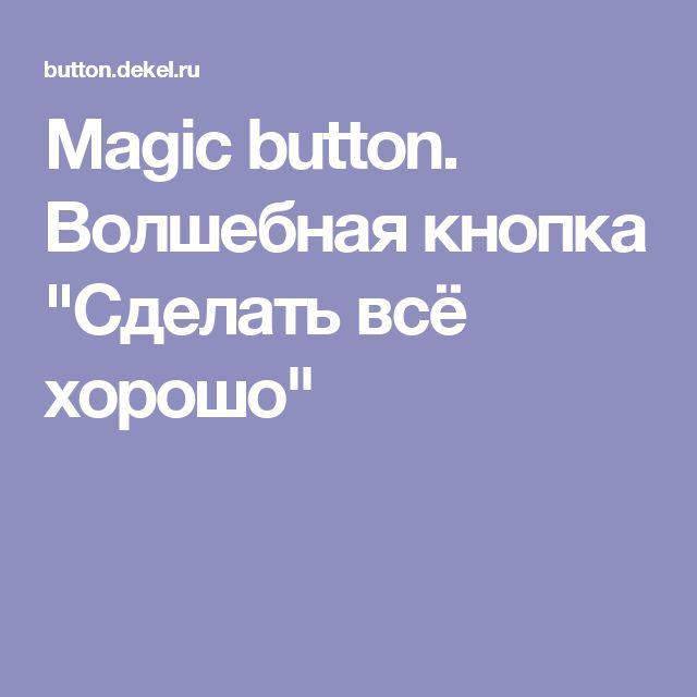"""Magic button. Волшебная кнопка """"Сделать всё хорошо"""""""