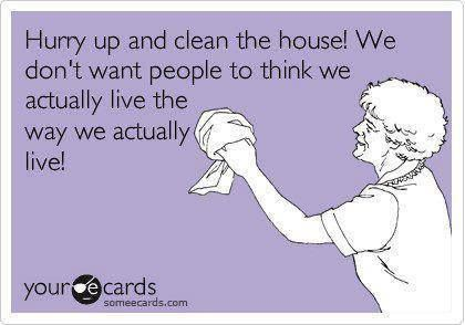 Hurry up and clean the house…