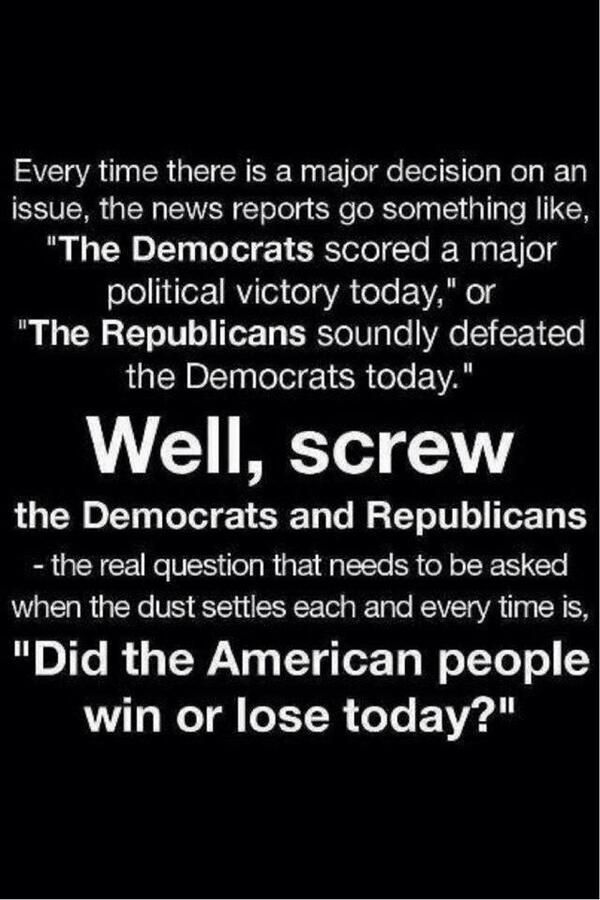 """Every time there is a major decision on an issue, the news reports go something like, """"The Democrats scored a major political victory today,"""" or """"The Republicans soundly defeated the Democrats today."""". Well, SCREW the Democrats and Republicans - the real question that needs to be asked when the dust settles each and every time it. """"DID THE AMERICAN PEOPLE WIN OR LOSE TODAY?"""""""