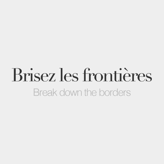 Brisez les frontières • Break down the borders • /bʁi.ze le fʁɔ̃.tjɛʁ/