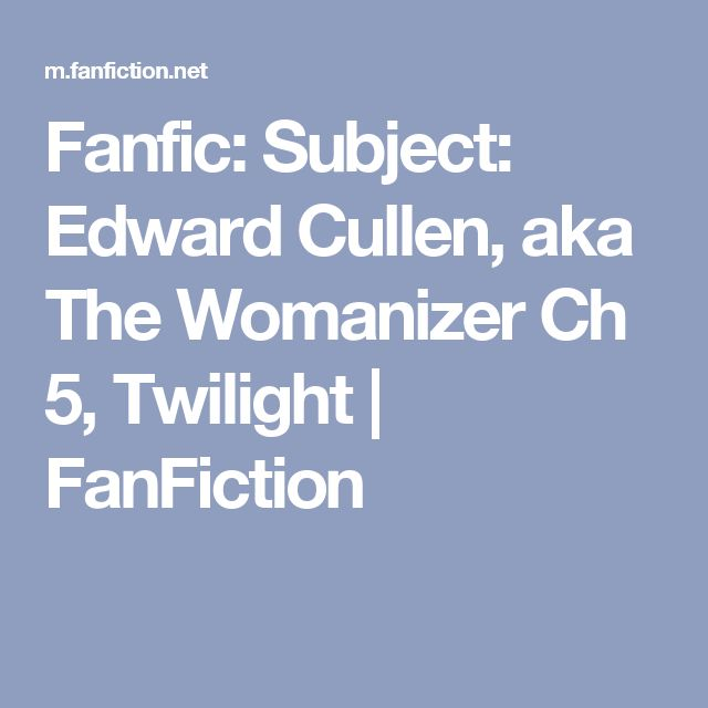 Fanfic: Subject: Edward Cullen, aka The Womanizer Ch 5, Twilight | FanFiction