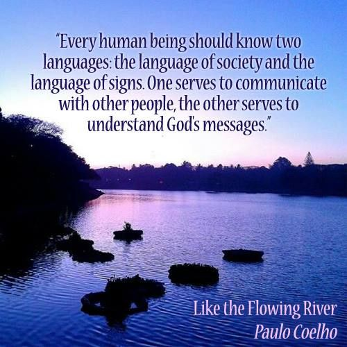 """Every human being should know two languages: the language of society and the language of signs. One serves to communicate with other people, the other serves to understand God's messages."" ~Like the Flowing River, Paulo Coelho"
