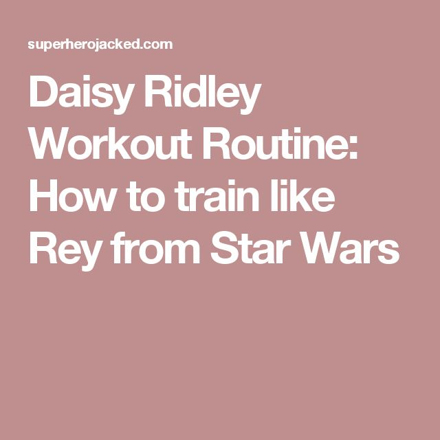 Daisy Ridley Workout Routine: How to train like Rey from Star Wars