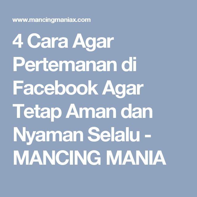 4 Cara Agar Pertemanan di Facebook Agar Tetap Aman dan Nyaman Selalu - MANCING MANIA