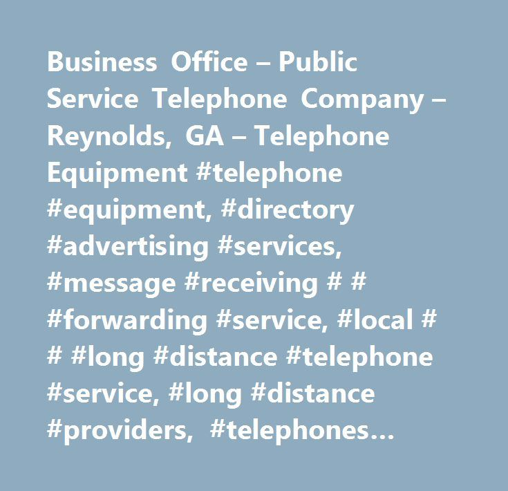 Business Office – Public Service Telephone Company – Reynolds, GA – Telephone Equipment #telephone #equipment, #directory #advertising #services, #message #receiving # # #forwarding #service, #local # # #long #distance #telephone #service, #long #distance #providers, #telephones #equipment # # #systems, #telephone #long #distance #companies # # #services, #directory #advertisers, #guides # # #directories, #voice #mail #service, #telephone #long #distance #companies # # #service, #advertising…