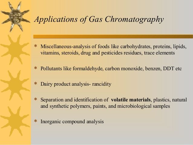 Applications of Gas Chromatography  Miscellaneous-analysis of foods like carbohydrates, proteins, lipids, vitamins, steroids, drug and pesticides residues ...