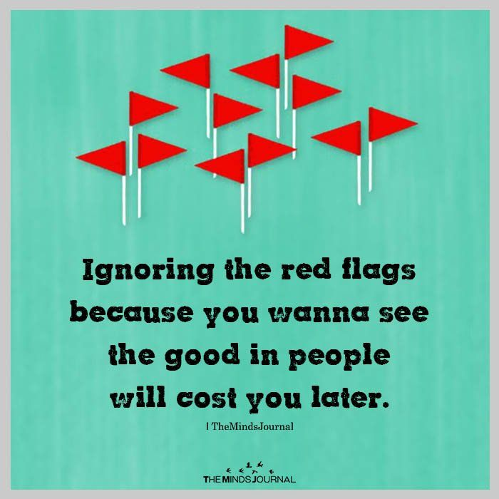 Ignoring the red flags because you wanna see the good in ...