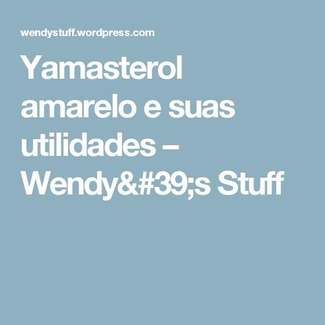 Yamasterol amarelo e suas utilidades – Wendy's Stuff