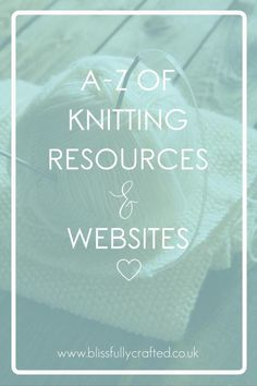 A-Z of Knitting Resources & Websites   There are lots and lots of absolutely FANTASTIC knitting resources available on the internet; from websites that teach you new skills, places to buy books, online yarn stores, or awesome blogs, the interwebz really is awash with knitty fabulousness. In this blog I list them all, with links, so you don't have to hunt them down yourself!
