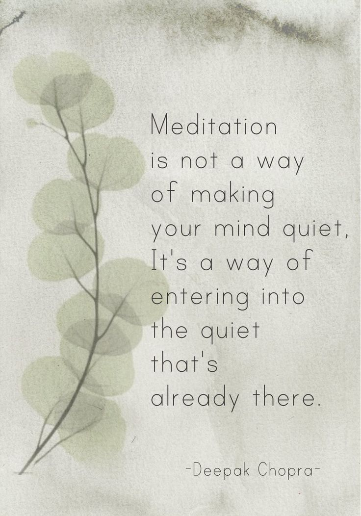 Meditation is not a a way of making your mind quiet, it's a way of entering into the quiet that's already there. (Deepak Chopra) source of image pinterest