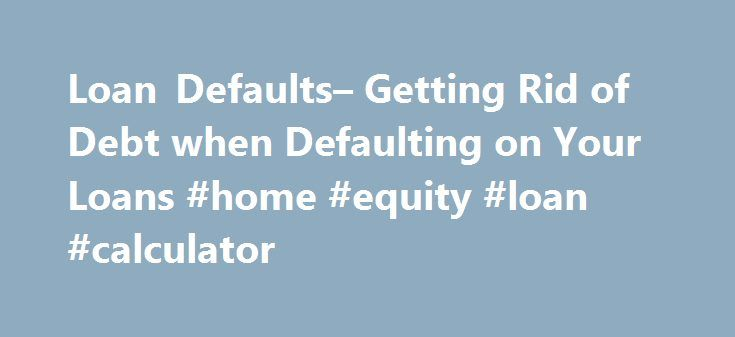 Loan Defaults– Getting Rid of Debt when Defaulting on Your Loans #home #equity #loan #calculator http://loan-credit.nef2.com/loan-defaults-getting-rid-of-debt-when-defaulting-on-your-loans-home-equity-loan-calculator/  #unsecured loan bad credit # Defaulting on Your Loans Defaulting on a loan means that you have not met your obligations when it comes to the terms of repayment. It can mean missing a payment, being late on a payment or avoiding a payment altogether. A default on any loan is…