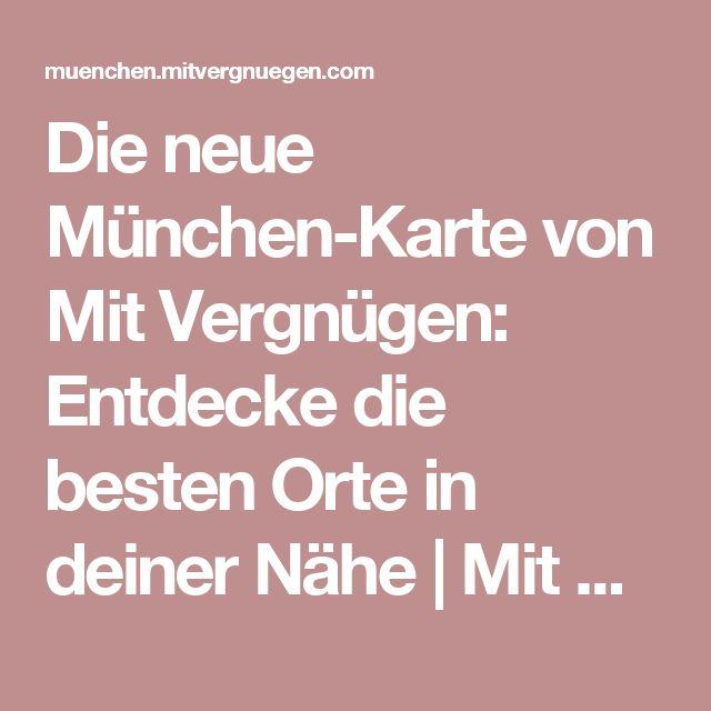 Die neue München-Karte von Mit Vergnügen: Entdecke die besten Orte in deiner Nähe | Mit Vergnügen München
