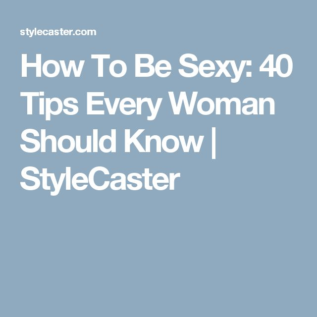 How To Be Sexy: 40 Tips Every Woman Should Know | StyleCaster