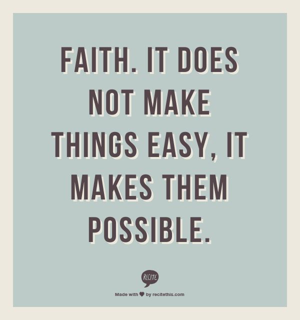 Faith. It Does Not Make Things Easy, It Makes Them