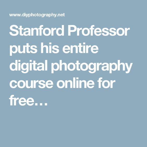 Stanford Professor puts his entire digital photography course online for free… #digitalphotographyprojects