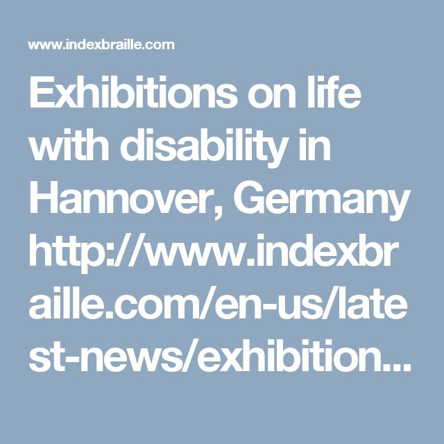 Exhibitions on life with disability in Hannover, Germany  http://www.indexbraille.com/en-us/latest-news/exhibitions-on-life-with-disability-in-hannover