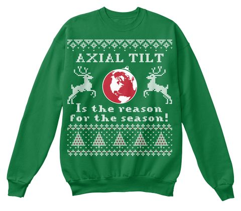Axial Tilt Is The Reason For The Reason! Kelly Green Sweatshirt Front