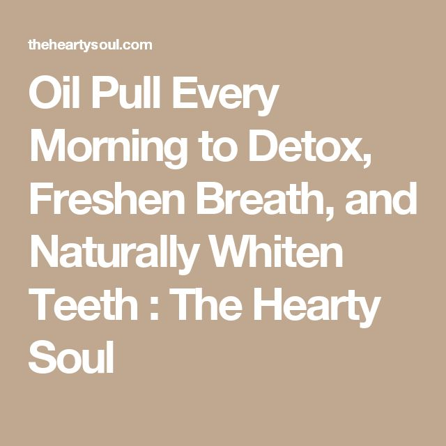 Oil Pull Every Morning to Detox, Freshen Breath, and Naturally Whiten Teeth : The Hearty Soul