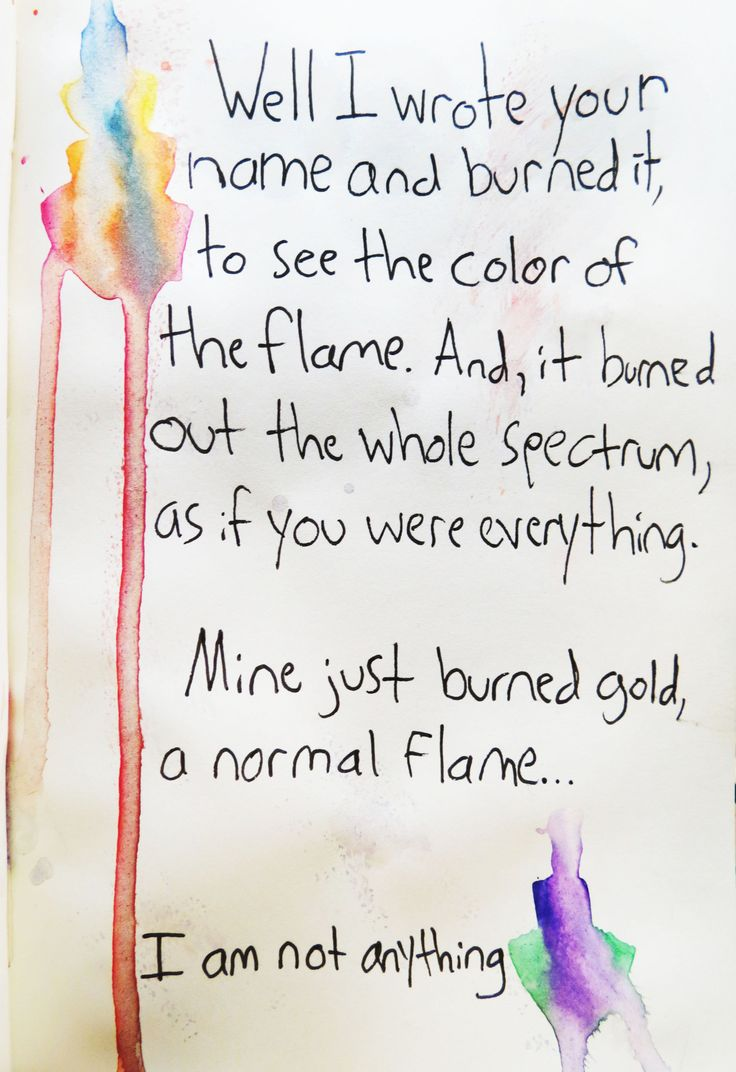 Brand New Lyrics    Well, I wrote your name and burned it, to see the color of the flame. And, it burned out the whole spectrum, as if you were everything.    Mine just burned gold, a normal flame. I am not anything.