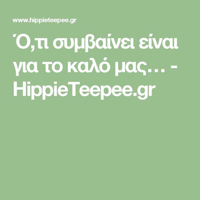 Ό,τι συμβαίνει είναι για το καλό μας… - HippieTeepee.gr