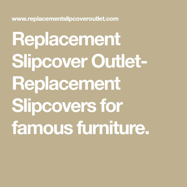 Replacement Slipcover Outlet- Replacement Slipcovers for famous furniture.