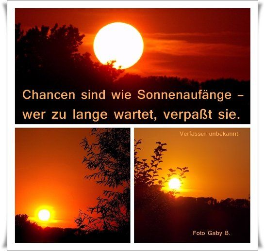 Chancen sind wie Sonnenaufgänge  ( oder Sonnenuntergänge) – wer zu lange wartet, verpaßt sie. https://www.facebook.com/Gaby.GedankenGut/