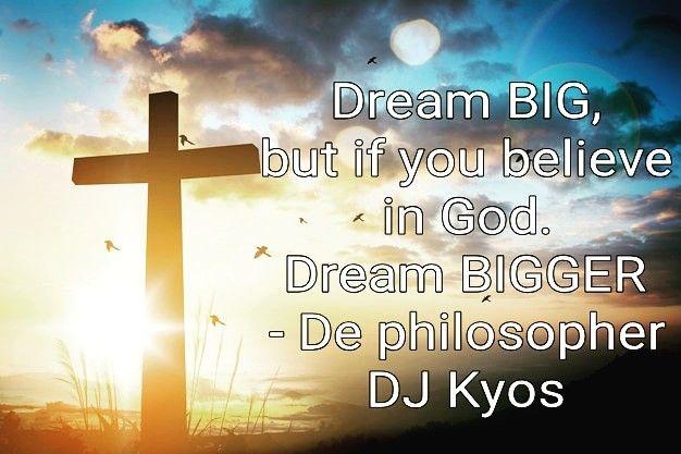 Dream BIG , but if you believe in God   Dream BIGGER  - De