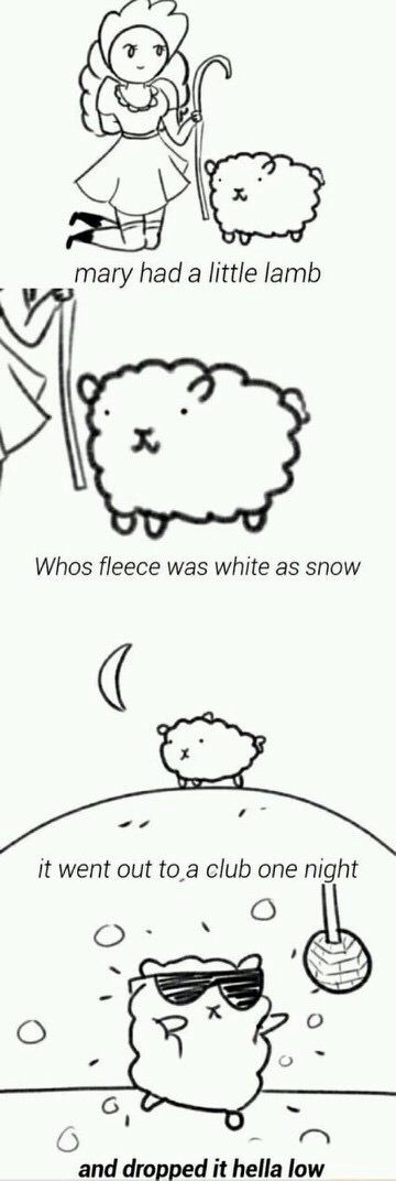 Mary had a little lamb who's fleece was white as snow. It went out to a club one night and dropped it hella low - a whole new look at this nursery rhyme