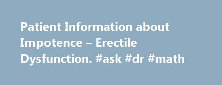 Patient Information about Impotence – Erectile Dysfunction. #ask #dr #math http://ask.remmont.com/patient-information-about-impotence-erectile-dysfunction-ask-dr-math/  #ask doctors questions # Patient Information about Impotence Erectile dysfunction (ED), also called impotence, affects most men at some point during their lifetime. However, chronic impotence may indicate a medical condition. such as heart disease, high blood pressure, high cholesterol,…Continue Reading