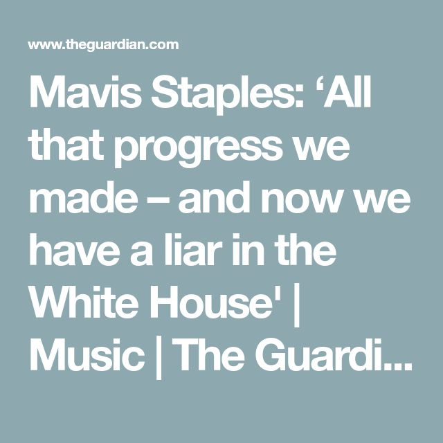 Mavis Staples: 'All that progress we made – and now we have a liar in the White House' | Music | The Guardian