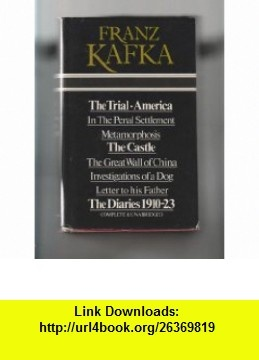 Franz Kafka ; The Trial / America / In The Penal Settlement / Metamorphosis / The Castle / The Great Wall of China / Investigations of a Dog / Letter to his Father / The Diaries 1910-23 (9780706405712) Franz Kafka , ISBN-10: 0706405714  , ISBN-13: 978-0706405712 ,  , tutorials , pdf , ebook , torrent , downloads , rapidshare , filesonic , hotfile , megaupload , fileserve