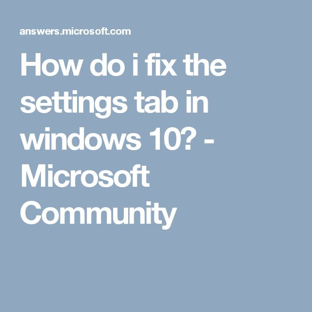 How do i fix the settings tab in windows 10? - Microsoft Community