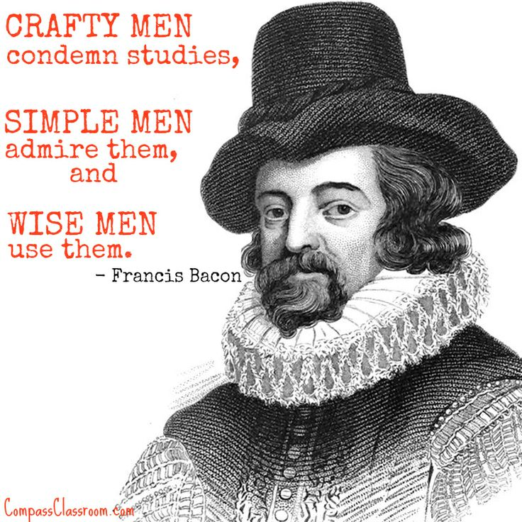 """Crafty men condemn studies, simple men admire them, and wise men use them."" - Francis Bacon 
