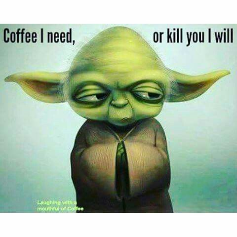 Coffee I Need or Kill You I Will - Yoda