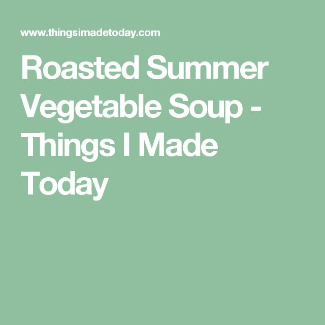 Roasted Summer Vegetable Soup - Things I Made Today
