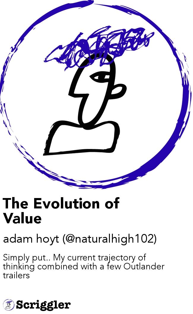 The Evolution of Value by adam hoyt (@naturalhigh102) https://scriggler.com/detailPost/story/116678 Simply put.. My current trajectory of thinking combined with a few Outlander trailers