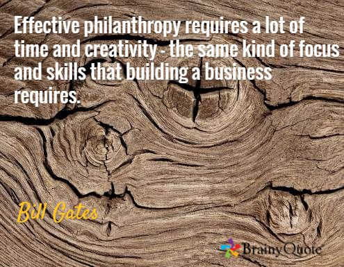 Effective philanthropy requires a lot of time and creativity - the same kind of focus and skills that building a business requires. / Bill Gates