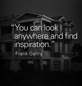 """""""You can look anywhere and find inspiration."""" - Frank Gehry"""