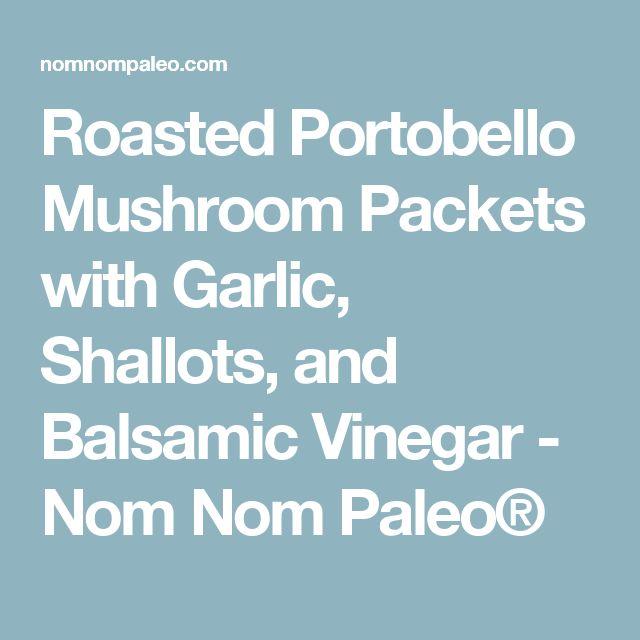 Roasted Portobello Mushroom Packets with Garlic, Shallots, and Balsamic Vinegar - Nom Nom Paleo®