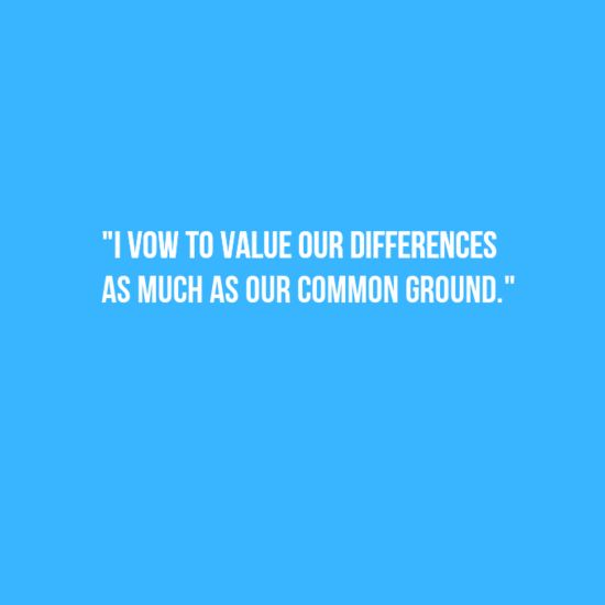 I vow to value our differences as much as our common ground