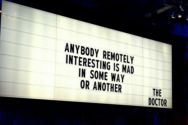 Anybody remotely interesting is mad, in some way or another.  - Doctor Who