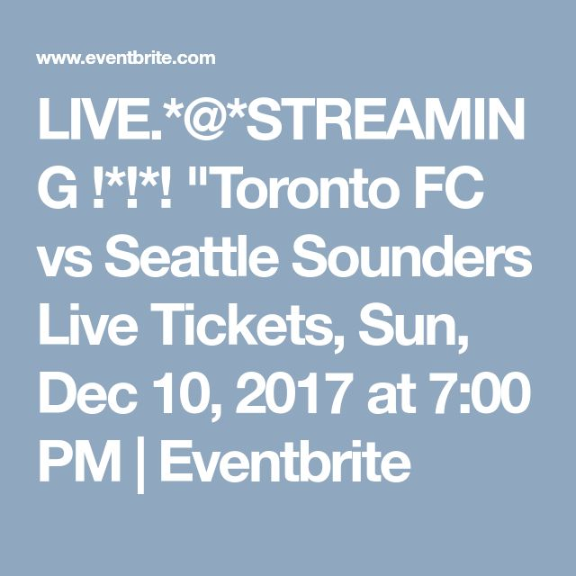 "LIVE.*@*STREAMING !*!*! ""Toronto FC vs Seattle Sounders Live Tickets, Sun, Dec 10, 2017 at 7:00 PM 