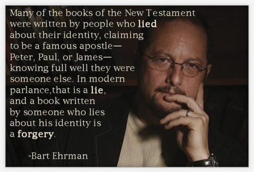 Many of the books of the New Testament were written by people who lied about their identity, claiming to be a famous apostle- Peter, Paul, or James- knowing full well they were someone else. In modern parlance, that is a LIE, and a book written by someone who lies about his identity is a forgery. - Bart Ehrman