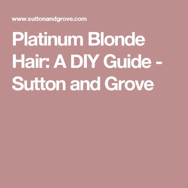 Platinum Blonde Hair: A DIY Guide - Sutton and Grove