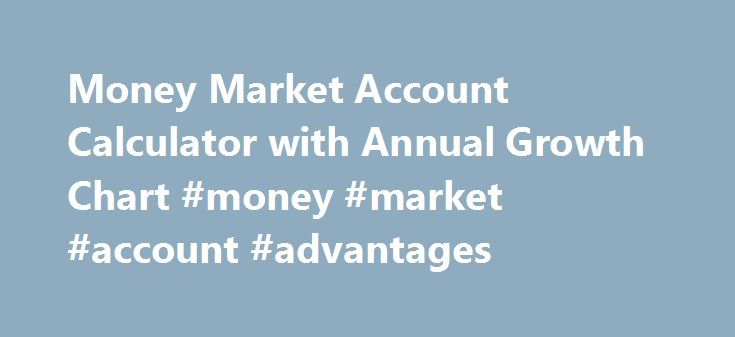 Money Market Account Calculator with Annual Growth Chart #money #market #account #advantages http://money.nef2.com/money-market-account-calculator-with-annual-growth-chart-money-market-account-advantages/  # Money Market Account Calculatorfor Money Market Deposit Accounts Explains what a Money Market Account (MMA) is, and helps you to forecast the earnings and future value of your MMA deposits. This free online Money Market Account Calculator will calculate the compound interest earnings on…