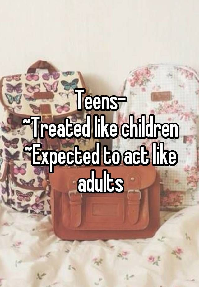 """Teens- ~Treated like children ~Expected to act like adults"""